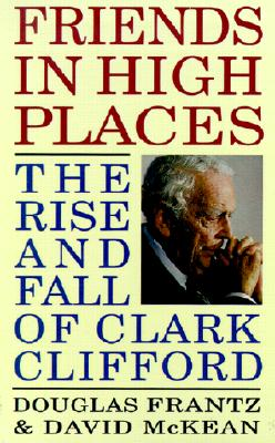 Friends in High Places: The Rise and Fall of Clark Clifford, Frantz, Douglas;McKean, David