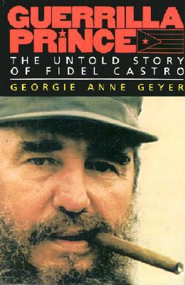 Guerrilla Prince: The Untold Story of Fidel Castro, Georgie Anne Geyer