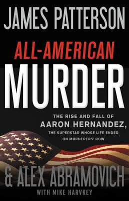 Image for All-American Murder: The Rise and Fall of Aaron Hernandez, the Superstar Whose Life Ended on Murderers' Row