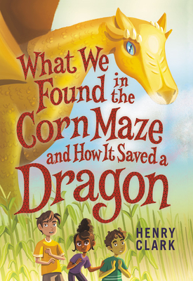 Image for WHAT WE FOUND IN THE CORN MAZE AND HOW IT SAVED A DRAGON