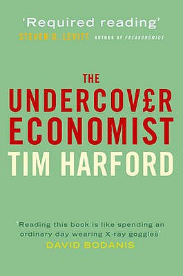 The Undercover Economist : Exposing Why the Rich Are Rich, the Poor Are Poor -- and Why You Can Never Buy a Decent Used Car!?, Harford, Tim