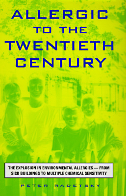 Allergic to the Twentieth Century: The Explosion in Environmental Allergies--From Sick Buildings to Multiple Chemical Sensitivity, Radetsky, Peter