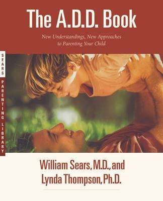 The A.D.D. Book: New Understandings, New Approaches to Parenting Your Child, Sears, William;Thompson, Lynda