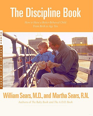 The Discipline Book: Everything You Need to Know to Have a Better-Behaved Child-From Birth to Age Ten, Sears, William;Sears, Martha