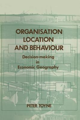 Image for Organisation, Location and Behaviour: Decision-Making in Economic Geography by Peter Toyne (1974-11-01)