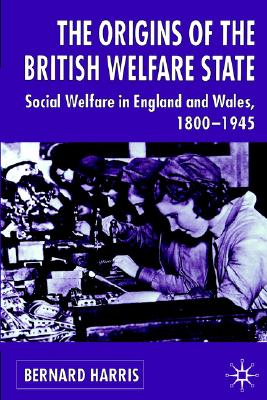 Image for THE ORIGINS OF THE BRITISH WELFARE STATE: Society, State and Social Welfare in England and Wales 1800-1945