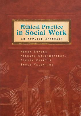 Ethical Practice in Social Work, Bowles, Wendy; Collingridge, Michael; Curry, Steven; Valentine, Bruce
