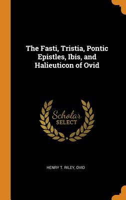 Image for The Fasti, Tristia, Pontic Epistles, Ibis, and Halieuticon of Ovid