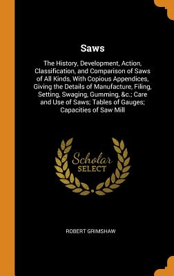Image for Saws: The History, Development, Action, Classification, and Comparison of Saws of All Kinds, with Copious Appendices, Giving the Details of ... Tables of Gauges; Capacities of Saw Mill