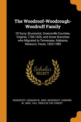 Image for The Woodroof-Woodrough-Woodruff Family: Of Surry, Brunswick, Greensville Counties of Virginia, 1700-1825, and Some Branches who Migrated to Tennessee, Alabama, Missouri, Texas, 1820-1985