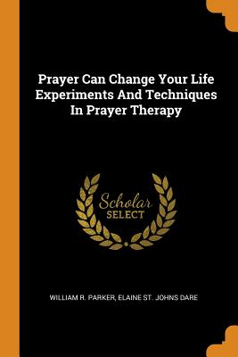 Image for Prayer Can Change Your Life Experiments and Techniques in Prayer Therapy