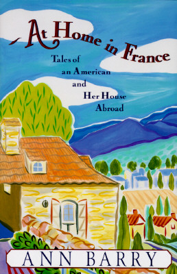AT HOME IN FRANCE TALES OF AN AMERICAN AND HER HOUSE ABROAD, BARRY, ANN