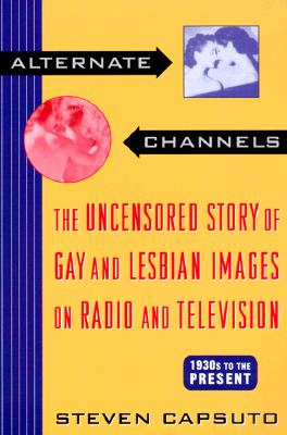 Image for ALTERNATE CHANNELS THE UNCENSORED STORY OF GAY AND LESBIAN IMAGES ON RADIO AND TELEVISION