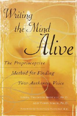 Writing the Mind Alive: The Proprioceptive Method for Finding Your Authentic Voice, Linda Trichter Metcalf; Tobin Simon