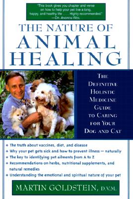 The Nature of Animal Healing : The Definitive Holistic Medicine Guide to Caring for Your Dog and Cat, Goldstein, Martin
