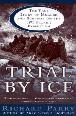 Trial by Ice: The True Story of Murder and Survival on the 1871 Polaris Expedition, Parry, Richard