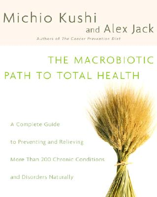 The Macrobiotic Path to Total Health: A Complete Guide to Naturally Preventing and Relieving More Than 200 Chronic Conditions and Disorders, Kushi, Michio; Jack, Alex