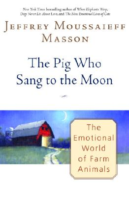 The Pig Who Sang to the Moon: The Emotional World of Farm Animals, Masson, Jeffrey Moussaieff