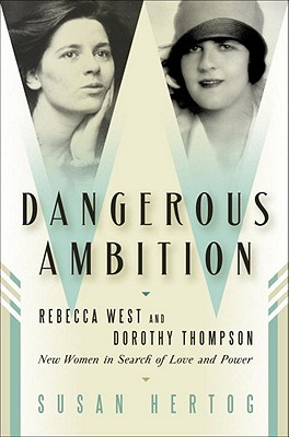 Image for Dangerous Ambition: Rebecca West and Dorothy Thompson: New Women in Search of Love and Power