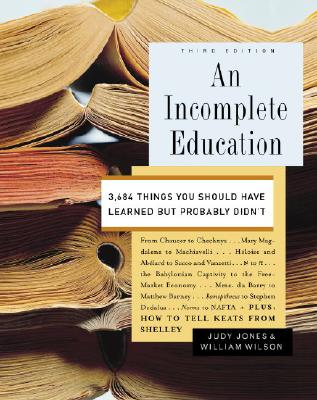 An Incomplete Education: 3,684 Things You Should Have Learned but Probably Didn't, Jones, Judy; Wilson, William