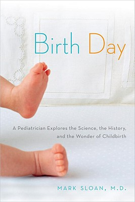 Birth Day: A Pediatrician Explores the Science, the History, and the Wonder of Childbirth, Sloan, Mark