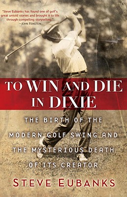 Image for To Win and Die in Dixie: The Birth of the Modern Golf Swing and the Mysterious Death of Its Creator