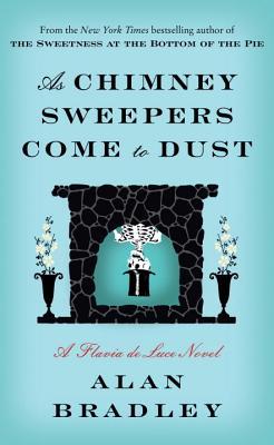 As Chimney Sweepers Come to Dust: A Flavia de Luce Novel, Alan Bradley