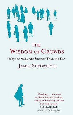 The Wisdom of Crowds: Why the Many are Smarter Than the Few and How Collective Wisdom Shapes Business, Economics, Society and Nations, Surowiecki, James