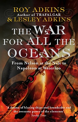The War for All the Oceans : From Nelson to the Nile to Napoleon at Waterloo, Adkins, Roy and Lesley Adkins