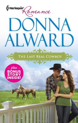 The Last Real Cowboy & The Rancher's Runaway Princess: The Last Real Cowboy The Rancher's Runaway Princess (Harlequin Romance), Donna Alward