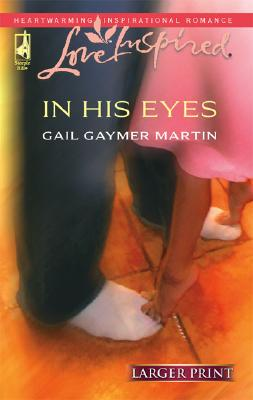 In His Eyes (Steeple Hill Love Inspired (Large Print)), GAIL GAYMER MARTIN