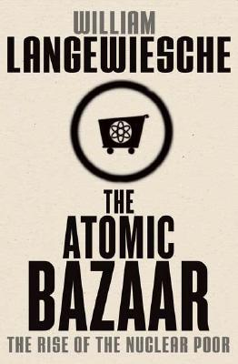 The Atomic Bazaar: The Rise of the Nuclear Poor, Langewiesche, William