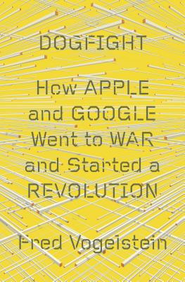 Image for Dogfight: How Apple and Google Went to War and Started a Revolution