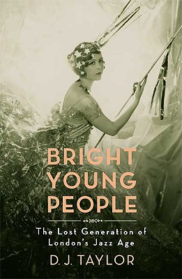 Bright Young People: The Lost Generation of London's Jazz Age, D. J. Taylor