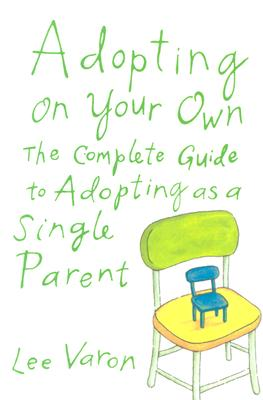 Image for Adopting On Your Own: The Complete Guide to Adoption for Single Parents