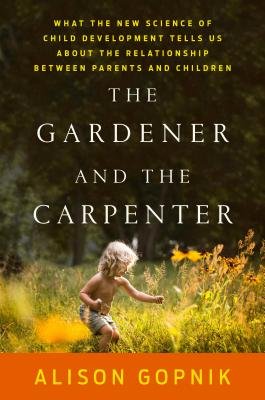 The Gardener and the Carpenter: What the New Science of Child Development Tells Us About the Relationship Between Parents and Children, Gopnik, Alison