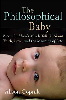 The Philosophical Baby: What Children's Minds Tell Us About Truth, Love, and the Meaning of Life, Alison Gopnik
