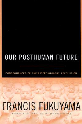Our Posthuman Future: Consequences of the Biotechnology Revolution, Fukuyama, Francis