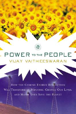 Power to the People: How the Coming Energy Revolution Will Transform an Industry, Change Our Lives, and Maybe Even Save the Planet, Vaitheeswaran, Vijay V.