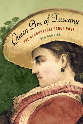 Queen Bee of Tuscany: The Redoubtable Janet Ross, Downing, Ben