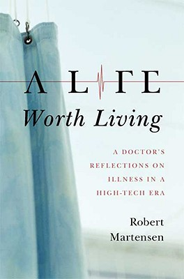 A Life Worth Living: A Doctor's Reflections on Illness in a High-Tech Era, Martensen, Robert