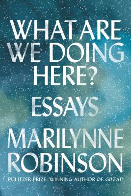 What Are We Doing Here?: Essays, Marilynne Robinson