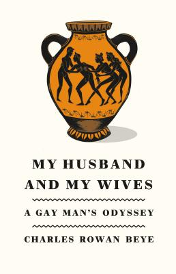 My Husband and My Wives: A Gay Man's Odyssey, Beye, Charles Rowan