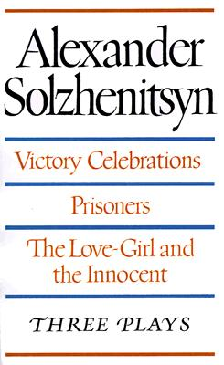 Victory Celebrations, Prisoners & The Love-Girl & The Innocent: Three Plays, Alexander Solzhenitsyn