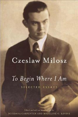 To Begin Where I Am: Selected Essays, Czeslaw Milosz