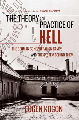The Theory and Practice of Hell: The German Concentration Camps and the System Behind Them, Eugen Kogon