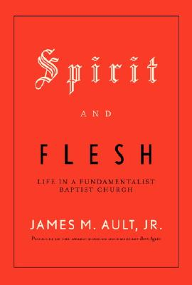 Image for Spirit and Flesh: Life in a Fundamentalist Baptist Church