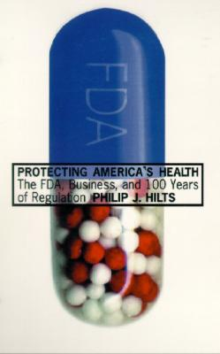 Protecting America's Health: The FDA, Business, and One Hundred Years of Regulation, Hilts, Philip J.