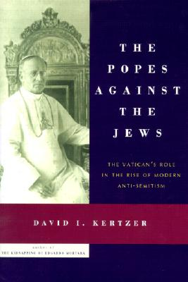 Image for The Popes Against the Jews: The Vatican's Role in the Rise of Modern Anti-Semitism