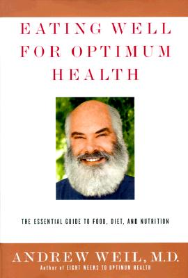 Eating Well for Optimum Health: The Essential Guide to Food, Diet, and Nutrition, ANDREW WEIL M.D.